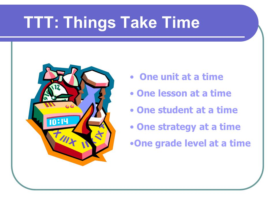 TTT: Things Take Time One unit at a time One lesson at a time