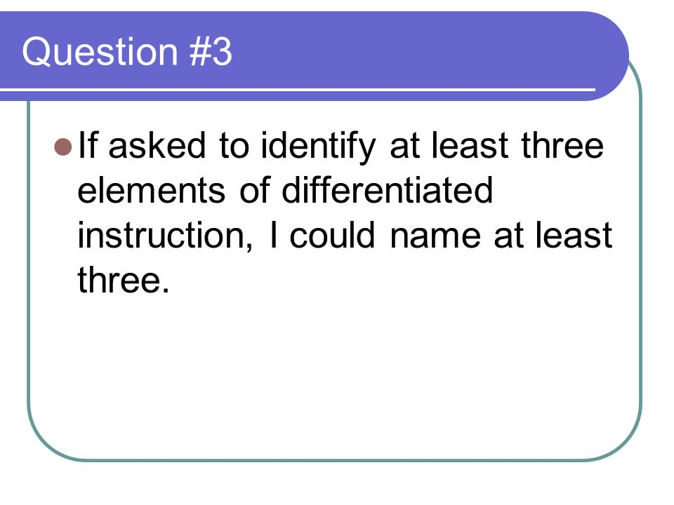 Question #3 If asked to identify at least three elements of differentiated instruction, I could name at least three.