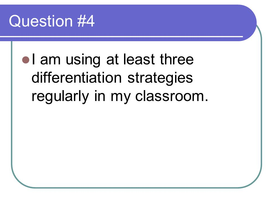 Question #4 I am using at least three differentiation strategies regularly in my classroom.