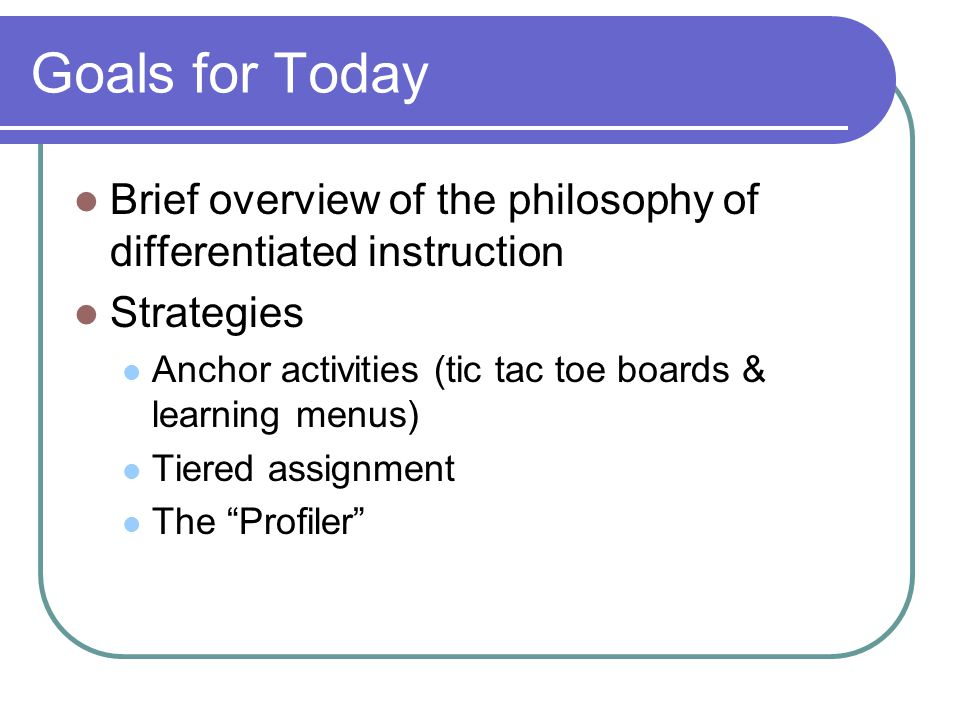 Goals for Today Brief overview of the philosophy of differentiated instruction. Strategies. Anchor activities (tic tac toe boards & learning menus)