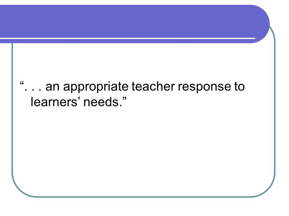 . . . an appropriate teacher response to learners' needs.