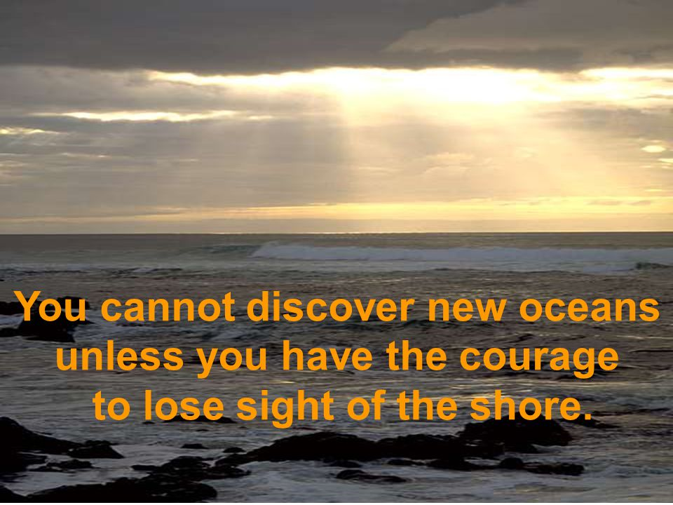 You cannot discover new oceans unless you have the courage