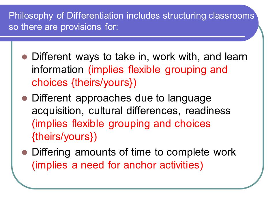 Philosophy of Differentiation includes structuring classrooms so there are provisions for: