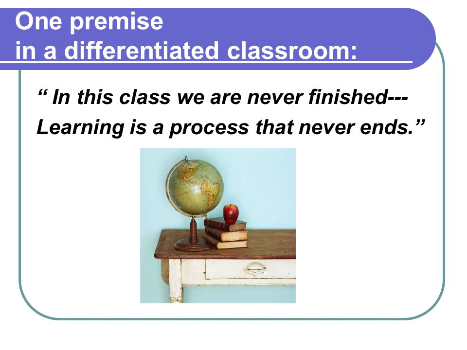 One premise in a differentiated classroom: