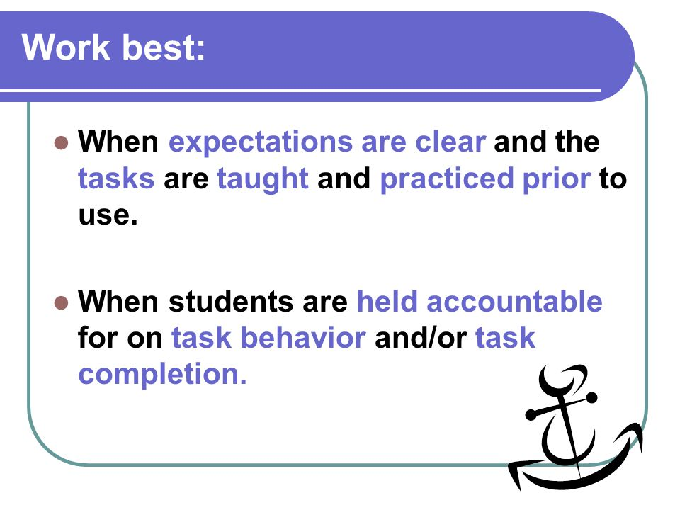 Work best: When expectations are clear and the tasks are taught and practiced prior to use.