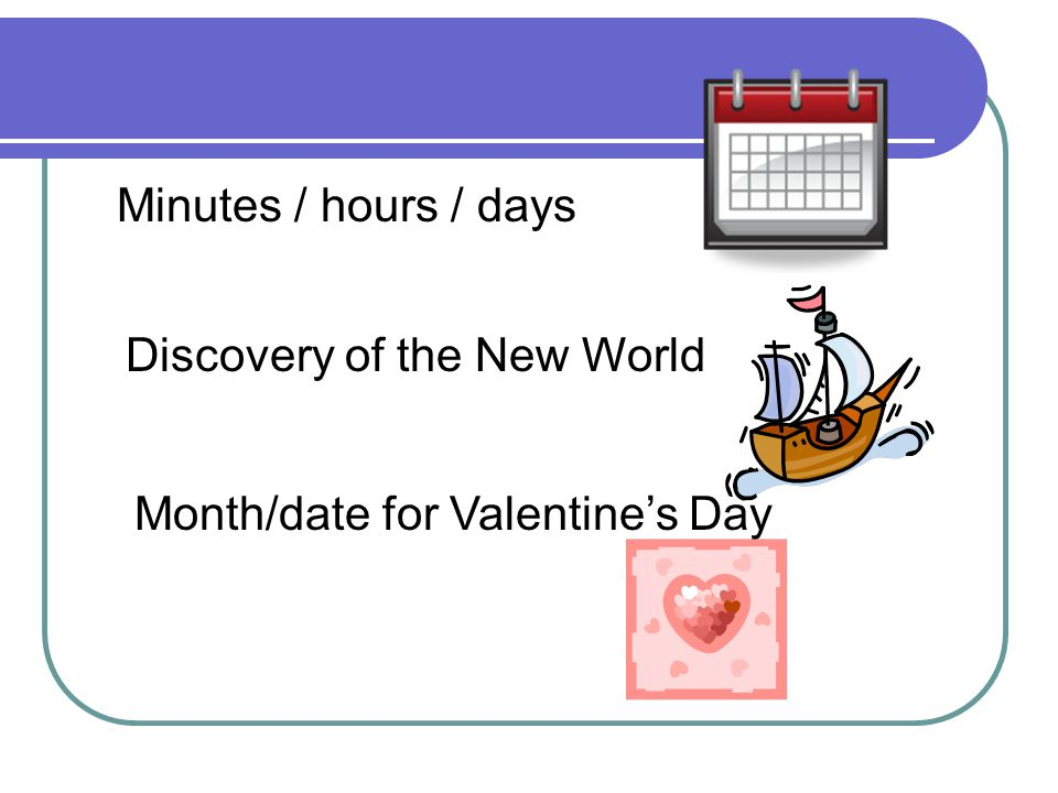 Minutes / hours / days Discovery of the New World Month/date for Valentine's Day