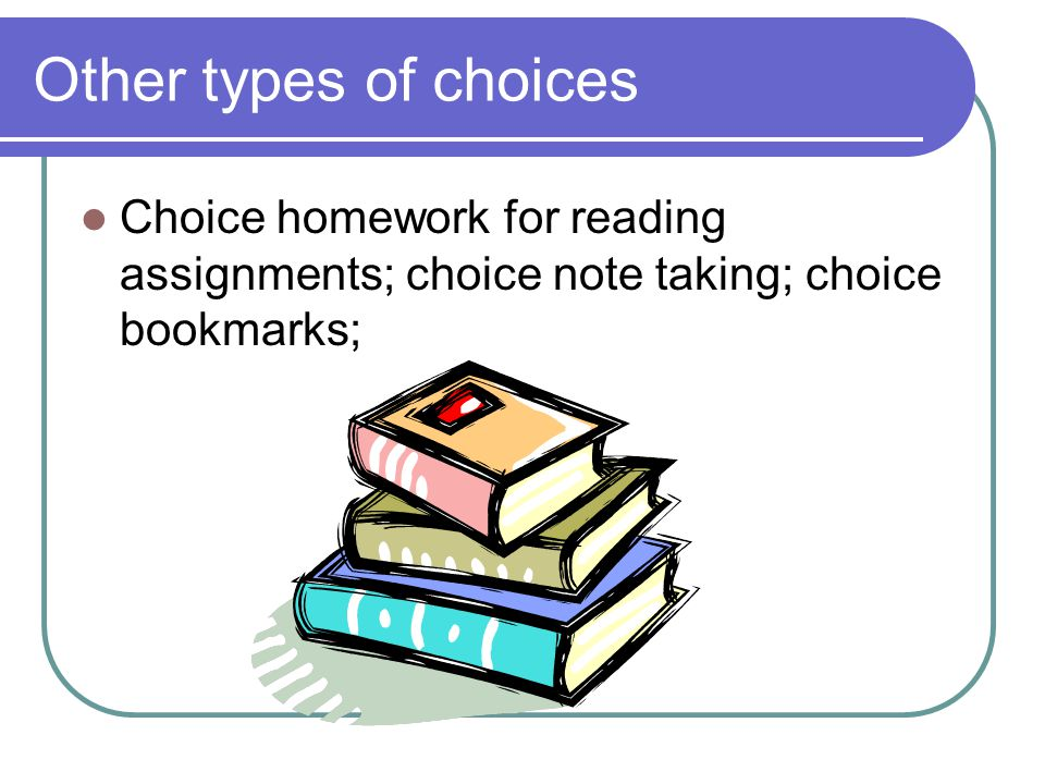 Other types of choices Choice homework for reading assignments; choice note taking; choice bookmarks;