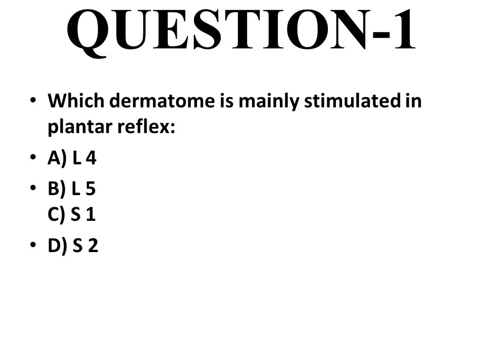 QUESTION-1 Which dermatome is mainly stimulated in plantar reflex: