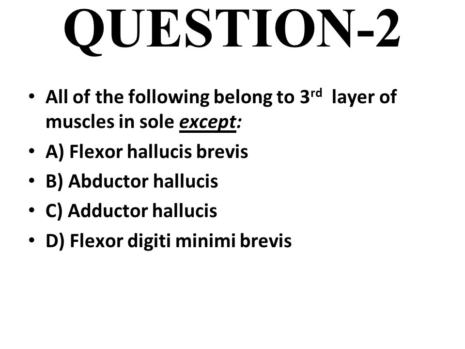 QUESTION-2 All of the following belong to 3rd layer of muscles in sole except: A) Flexor hallucis brevis.