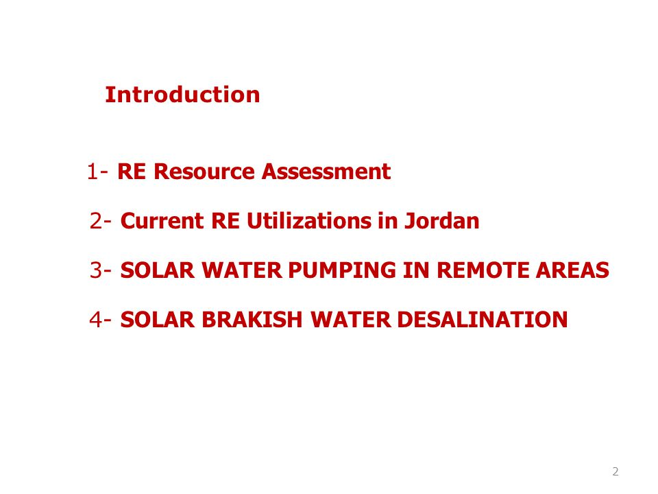 Introduction 1- RE Resource Assessment. 2- Current RE Utilizations in Jordan. 3- SOLAR WATER PUMPING IN REMOTE AREAS.
