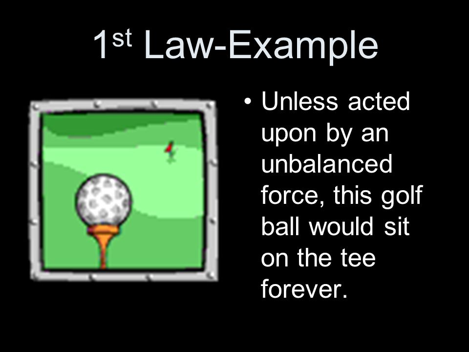 1st Law-Example Unless acted upon by an unbalanced force, this golf ball would sit on the tee forever.