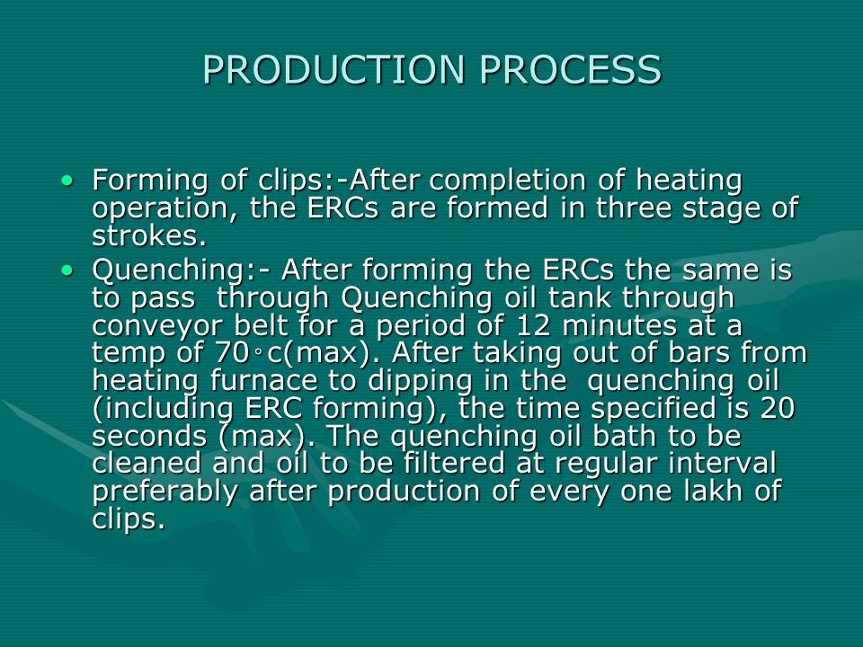 PRODUCTION PROCESS Forming of clips:-After completion of heating operation, the ERCs are formed in three stage of strokes.