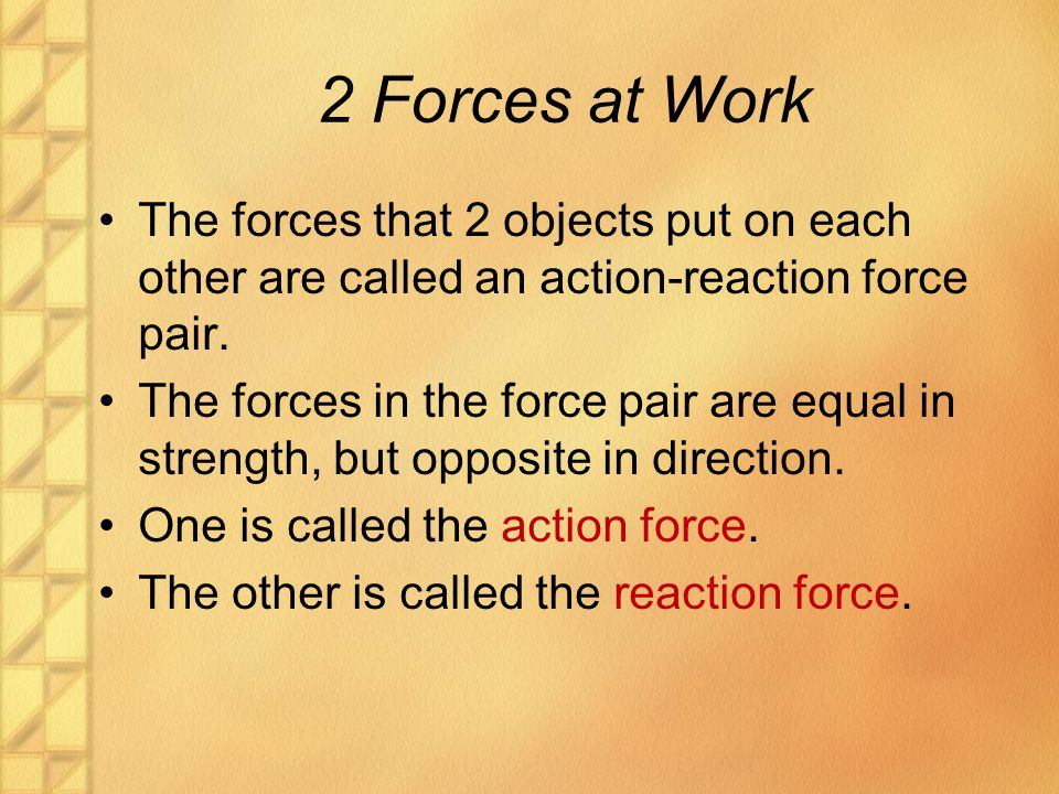 2 Forces at Work The forces that 2 objects put on each other are called an action-reaction force pair.