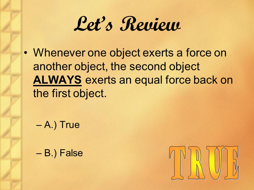Let's Review Whenever one object exerts a force on another object, the second object ALWAYS exerts an equal force back on the first object.