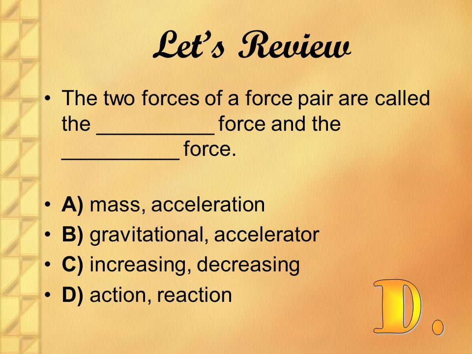 Let's Review The two forces of a force pair are called the __________ force and the __________ force.