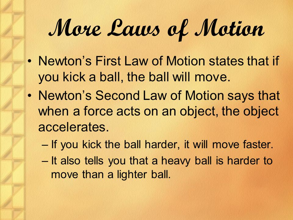 More Laws of Motion Newton's First Law of Motion states that if you kick a ball, the ball will move.