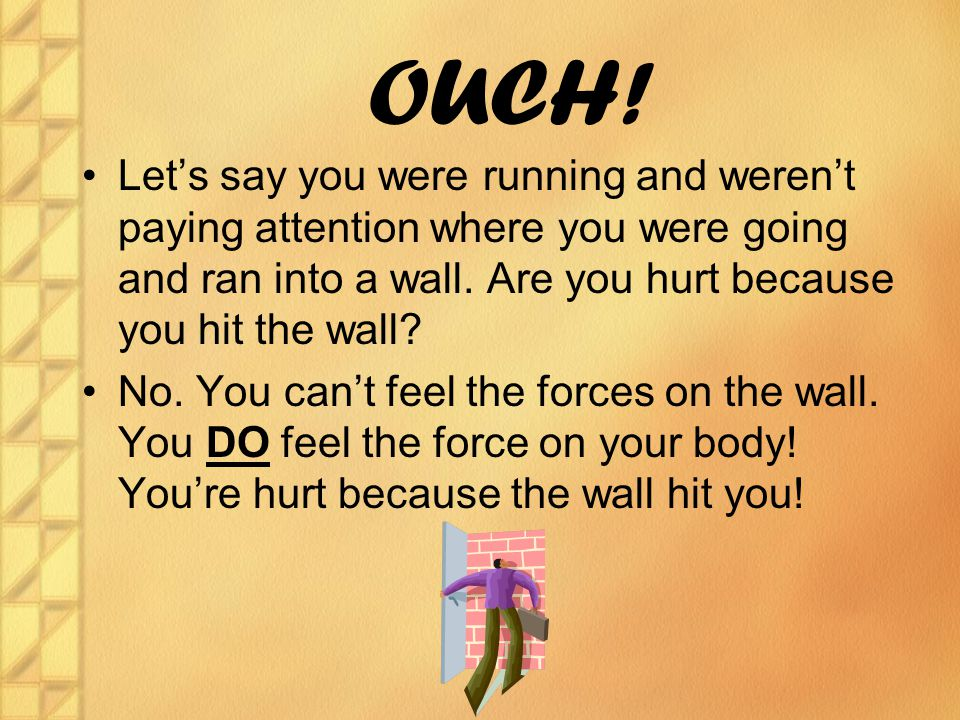 OUCH! Let's say you were running and weren't paying attention where you were going and ran into a wall. Are you hurt because you hit the wall