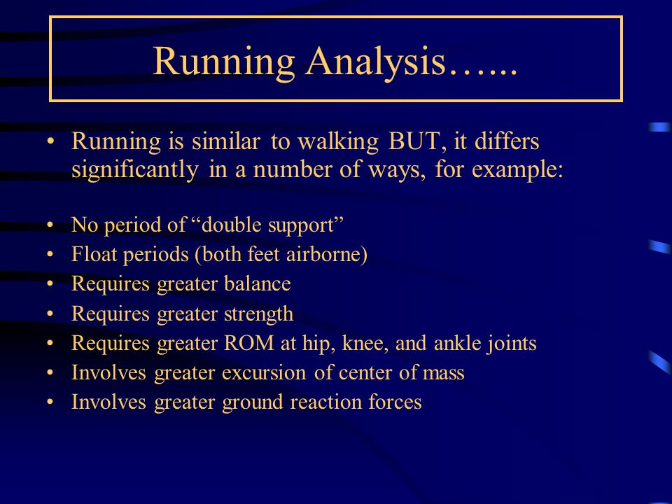 Running Analysis…... Running is similar to walking BUT, it differs significantly in a number of ways, for example: