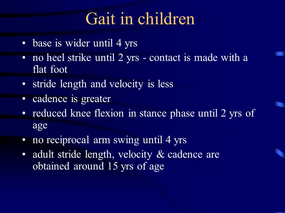 Gait in children base is wider until 4 yrs