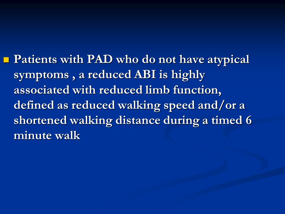 Patients with PAD who do not have atypical symptoms , a reduced ABI is highly associated with reduced limb function, defined as reduced walking speed and/or a shortened walking distance during a timed 6 minute walk