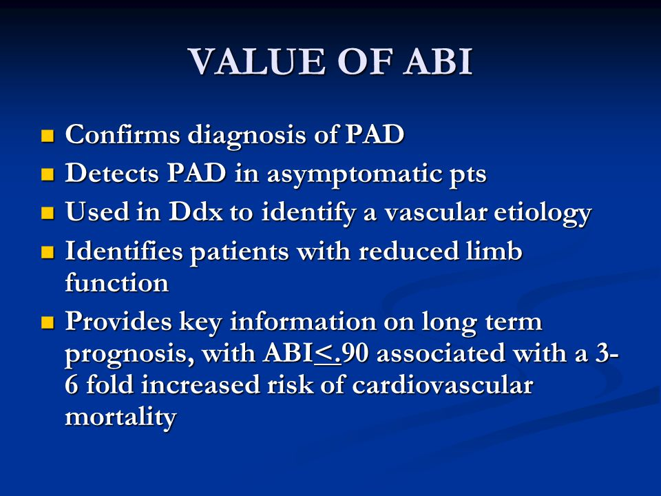VALUE OF ABI Confirms diagnosis of PAD Detects PAD in asymptomatic pts