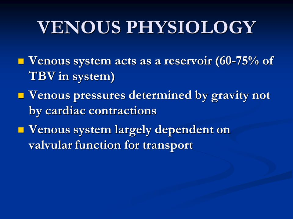 VENOUS PHYSIOLOGY Venous system acts as a reservoir (60-75% of TBV in system) Venous pressures determined by gravity not by cardiac contractions.