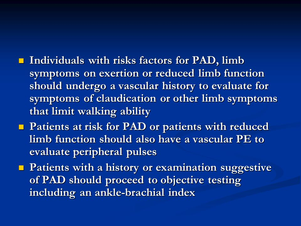 Individuals with risks factors for PAD, limb symptoms on exertion or reduced limb function should undergo a vascular history to evaluate for symptoms of claudication or other limb symptoms that limit walking ability