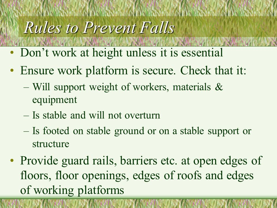 Rules to Prevent Falls Don't work at height unless it is essential
