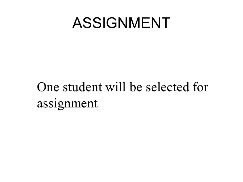 ASSIGNMENT One student will be selected for assignment