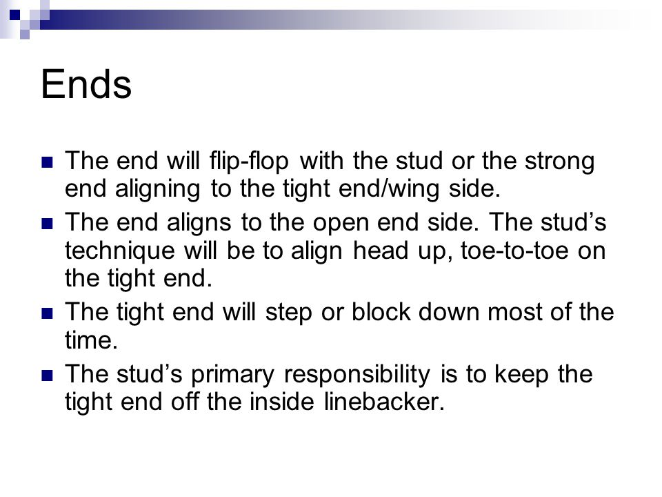 Ends The end will flip-flop with the stud or the strong end aligning to the tight end/wing side.