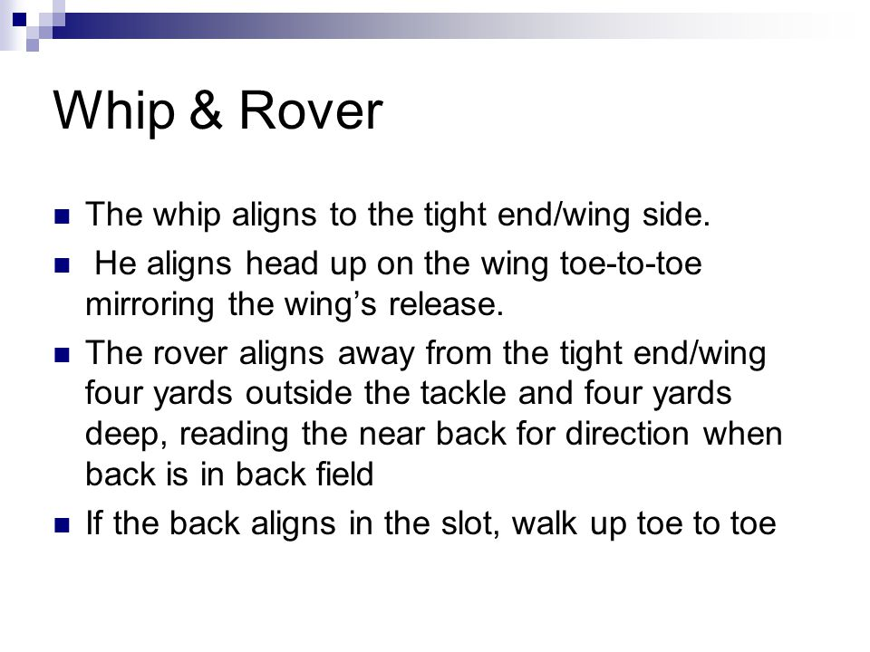 Whip & Rover The whip aligns to the tight end/wing side.