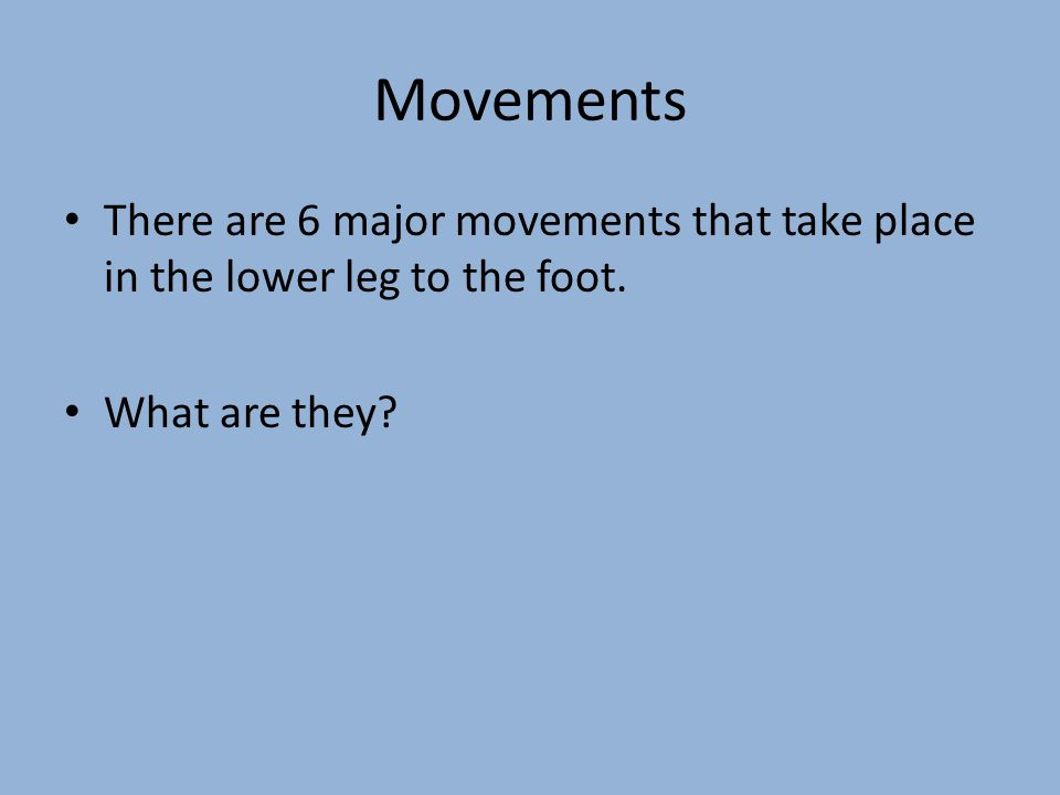 Movements There are 6 major movements that take place in the lower leg to the foot. What are they