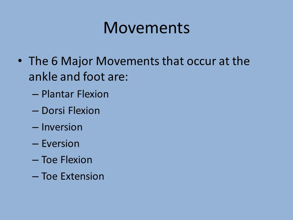Movements The 6 Major Movements that occur at the ankle and foot are: