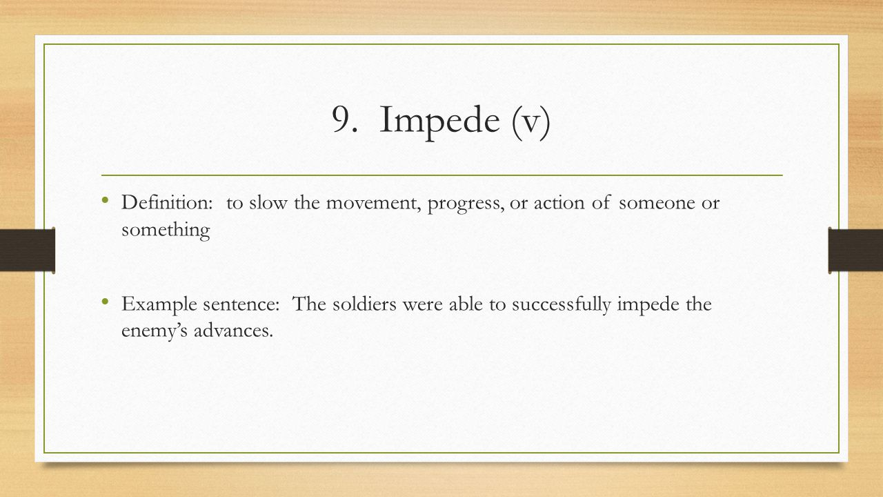 9. Impede (v) Definition: to slow the movement, progress, or action of someone or something.