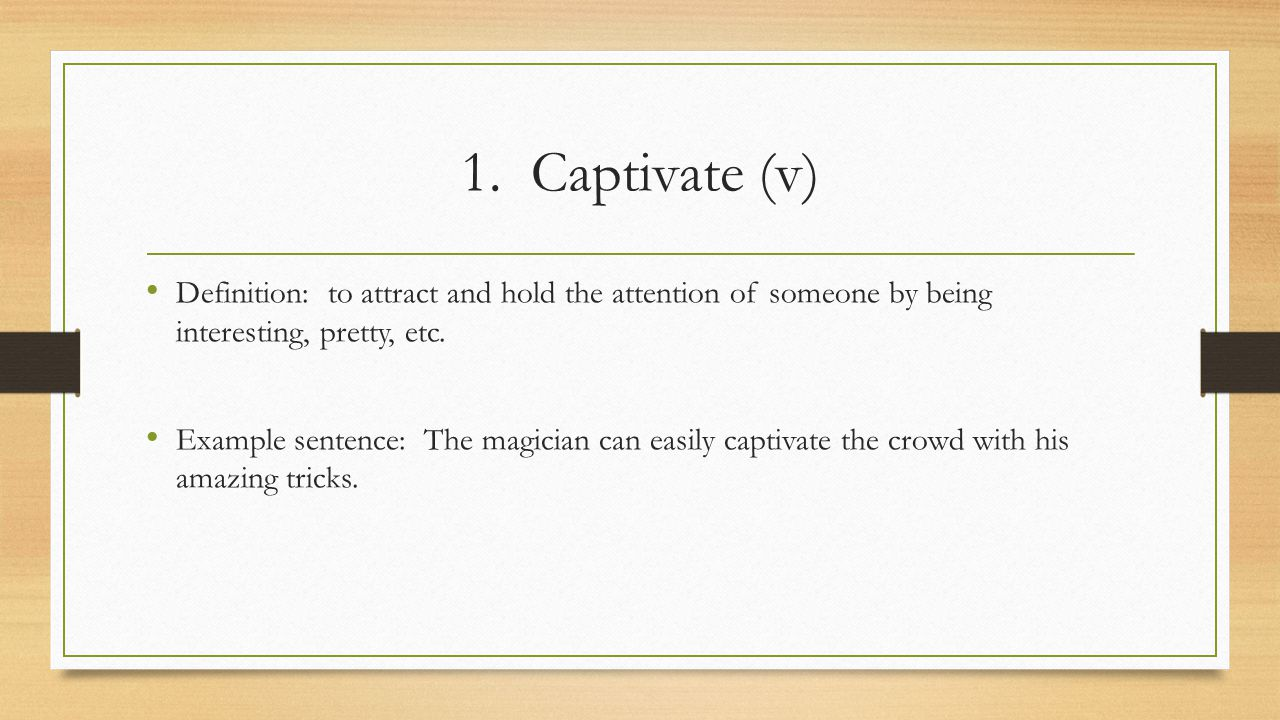 1. Captivate (v) Definition: to attract and hold the attention of someone by being interesting, pretty, etc.