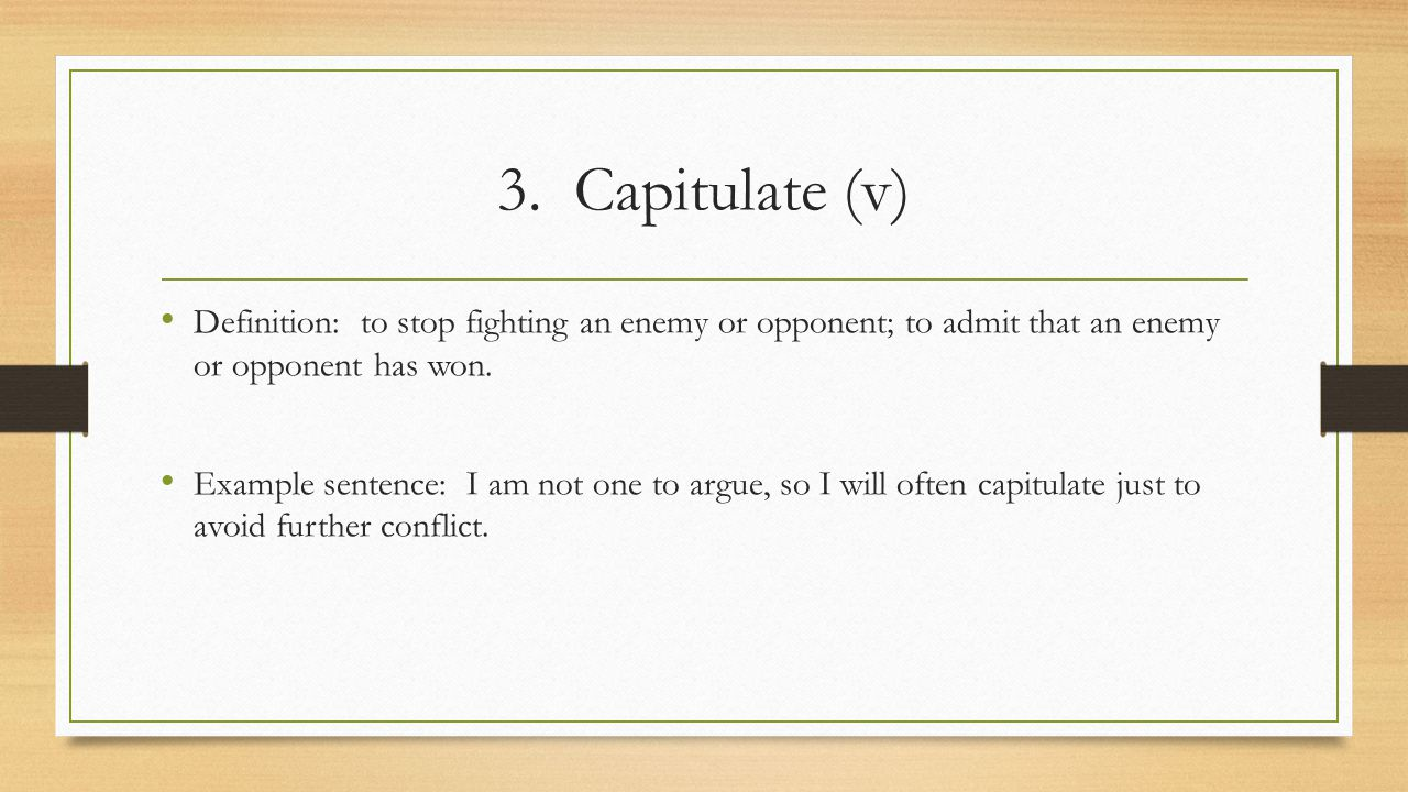3. Capitulate (v) Definition: to stop fighting an enemy or opponent; to admit that an enemy or opponent has won.