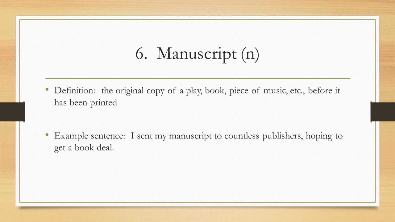 6. Manuscript (n) Definition: the original copy of a play, book, piece of music, etc., before it has been printed.