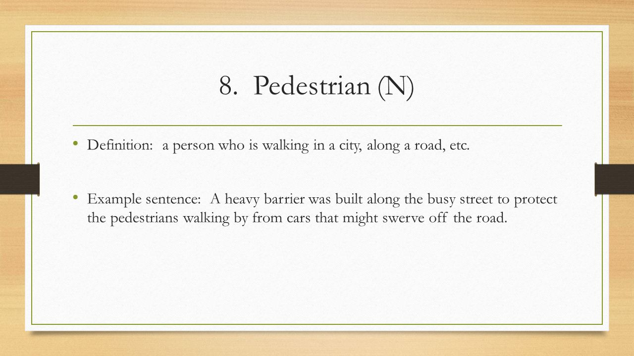 8. Pedestrian (N) Definition: a person who is walking in a city, along a road, etc.