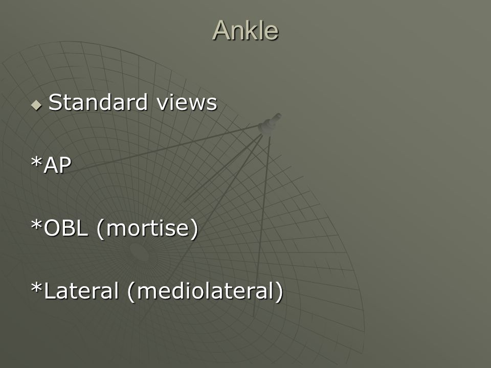 Ankle Standard views *AP *OBL (mortise) *Lateral (mediolateral)