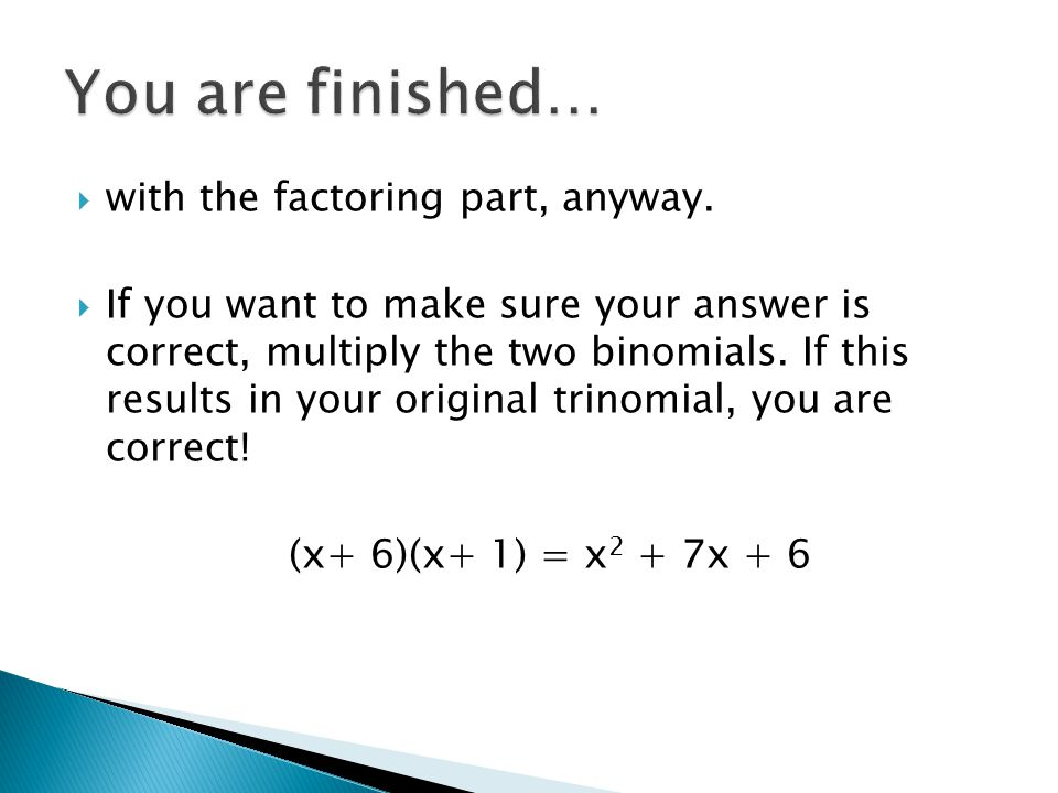 You are finished… with the factoring part, anyway.