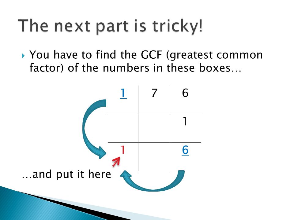 The next part is tricky! You have to find the GCF (greatest common factor) of the numbers in these boxes…