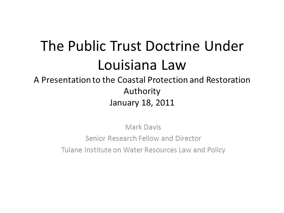 The Public Trust Doctrine Under Louisiana Law A Presentation to the Coastal Protection and Restoration Authority January 18, 2011