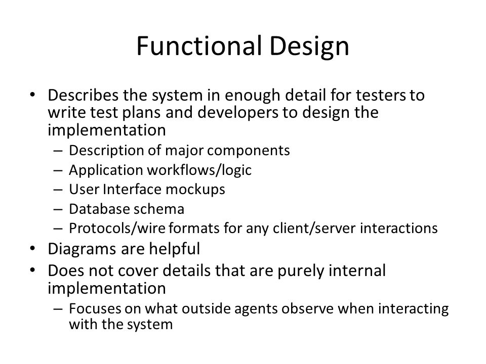 Functional Design Describes the system in enough detail for testers to write test plans and developers to design the implementation.