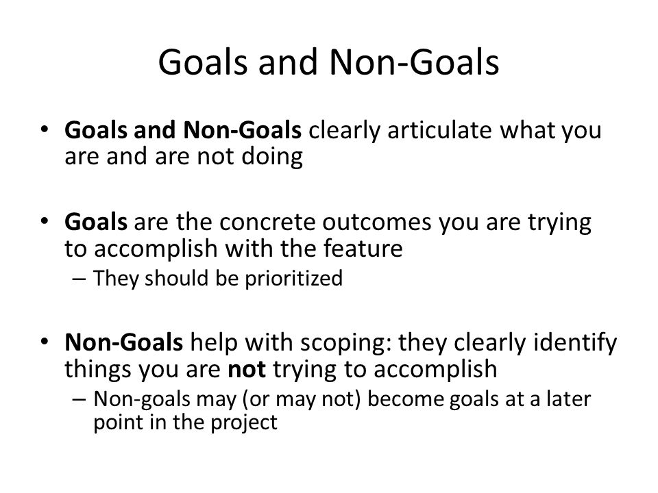 Goals and Non-Goals Goals and Non-Goals clearly articulate what you are and are not doing.