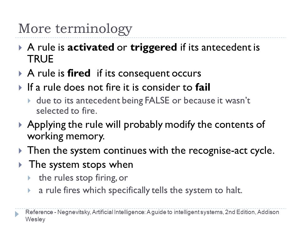 More terminology A rule is activated or triggered if its antecedent is TRUE. A rule is fired if its consequent occurs.