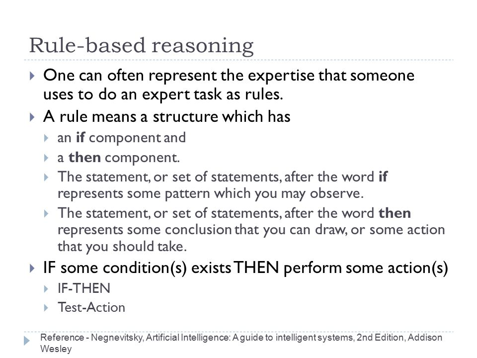 Rule-based reasoning One can often represent the expertise that someone uses to do an expert task as rules.