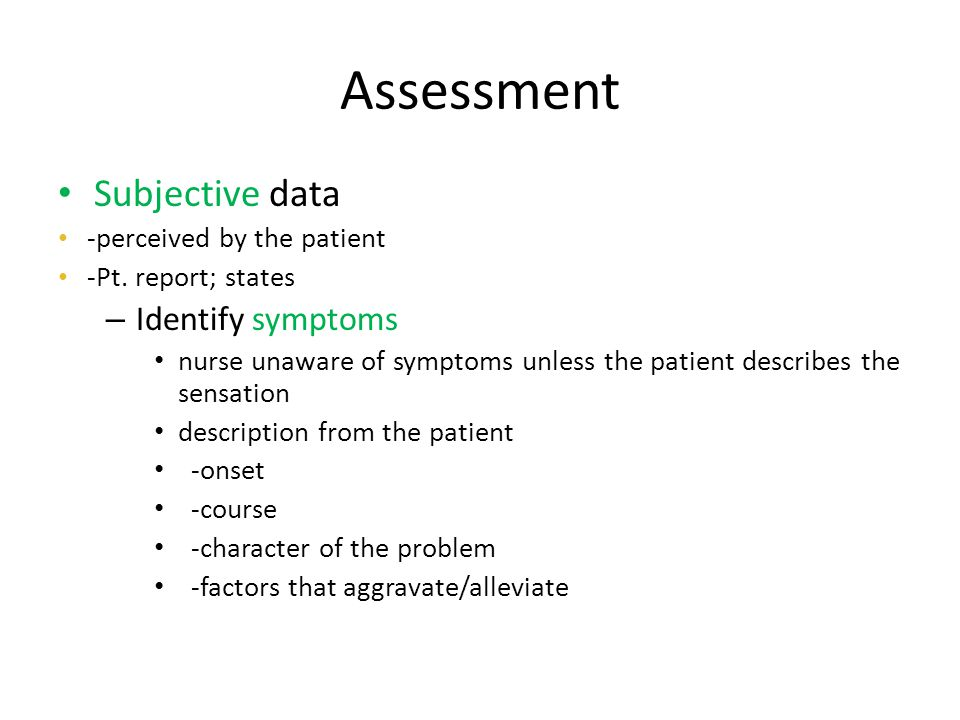 Assessment Subjective data Identify symptoms -perceived by the patient