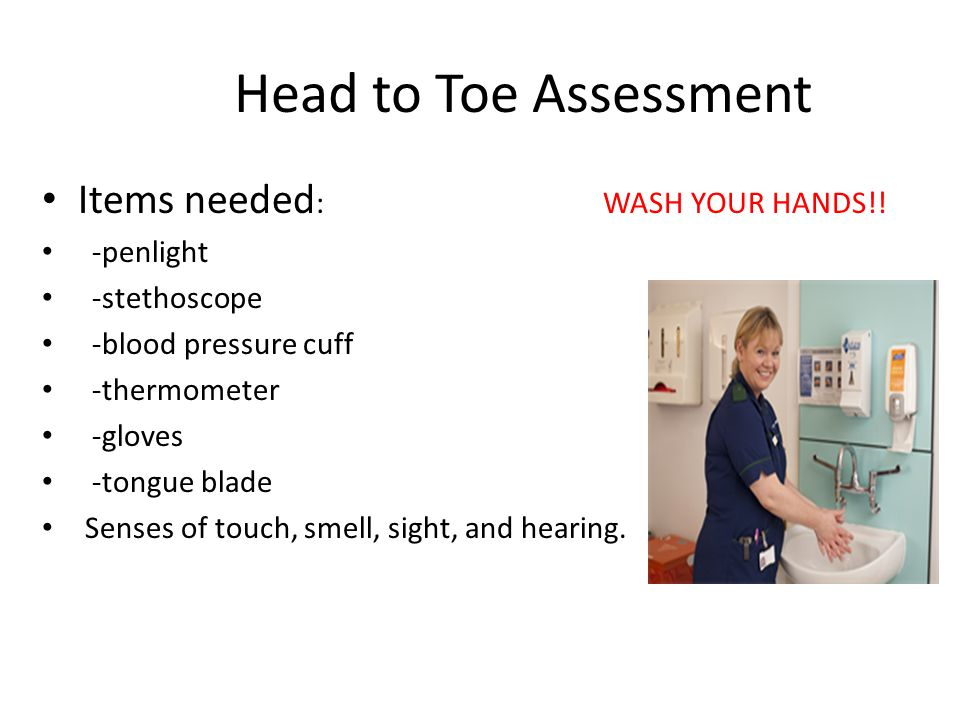 Head to Toe Assessment Items needed: WASH YOUR HANDS!! -penlight