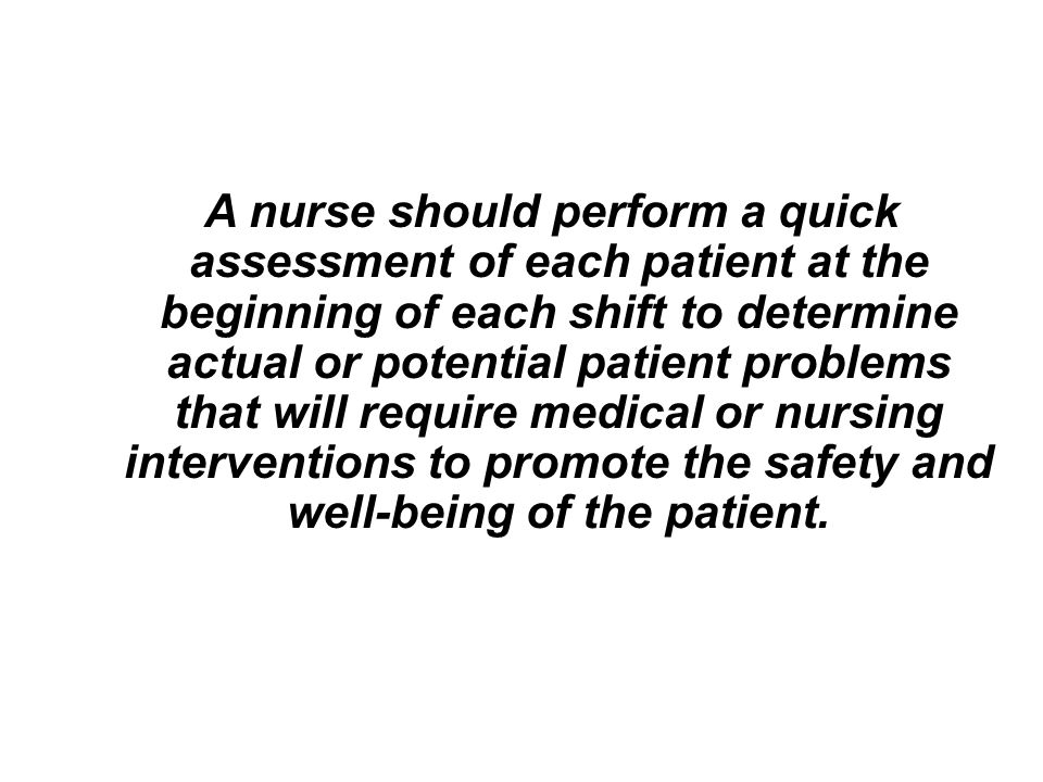 A nurse should perform a quick assessment of each patient at the beginning of each shift to determine actual or potential patient problems that will require medical or nursing interventions to promote the safety and well-being of the patient.