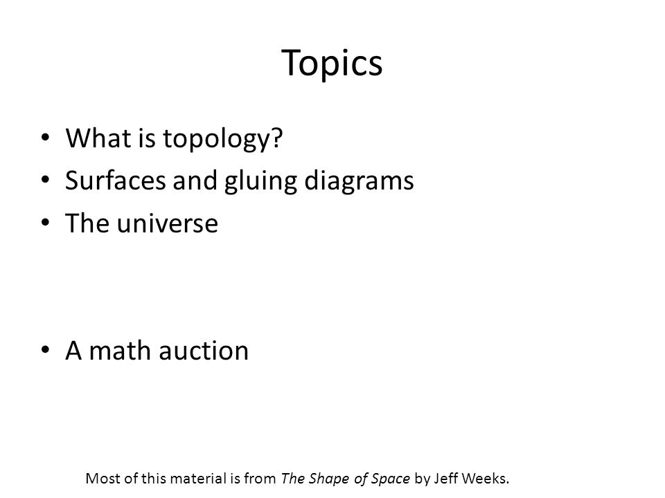 Topics What is topology Surfaces and gluing diagrams The universe